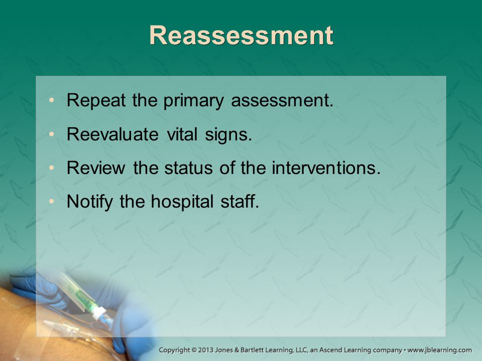 Reassessment Repeat the primary assessment. Reevaluate vital signs.