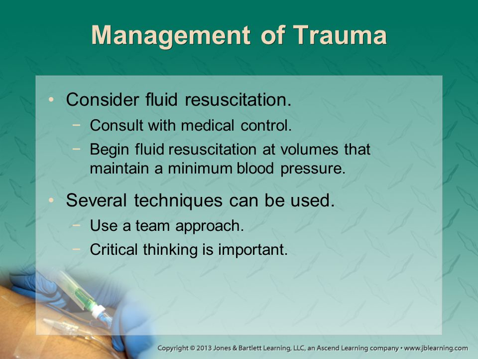 Management of Trauma Consider fluid resuscitation.