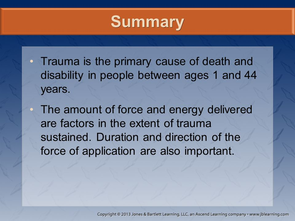 Summary Trauma is the primary cause of death and disability in people between ages 1 and 44 years.