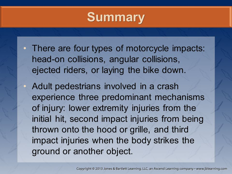 Summary There are four types of motorcycle impacts: head-on collisions, angular collisions, ejected riders, or laying the bike down.