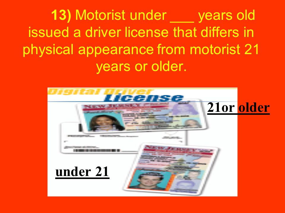 13) Motorist under ___ years old issued a driver license that differs in physical appearance from motorist 21 years or older.