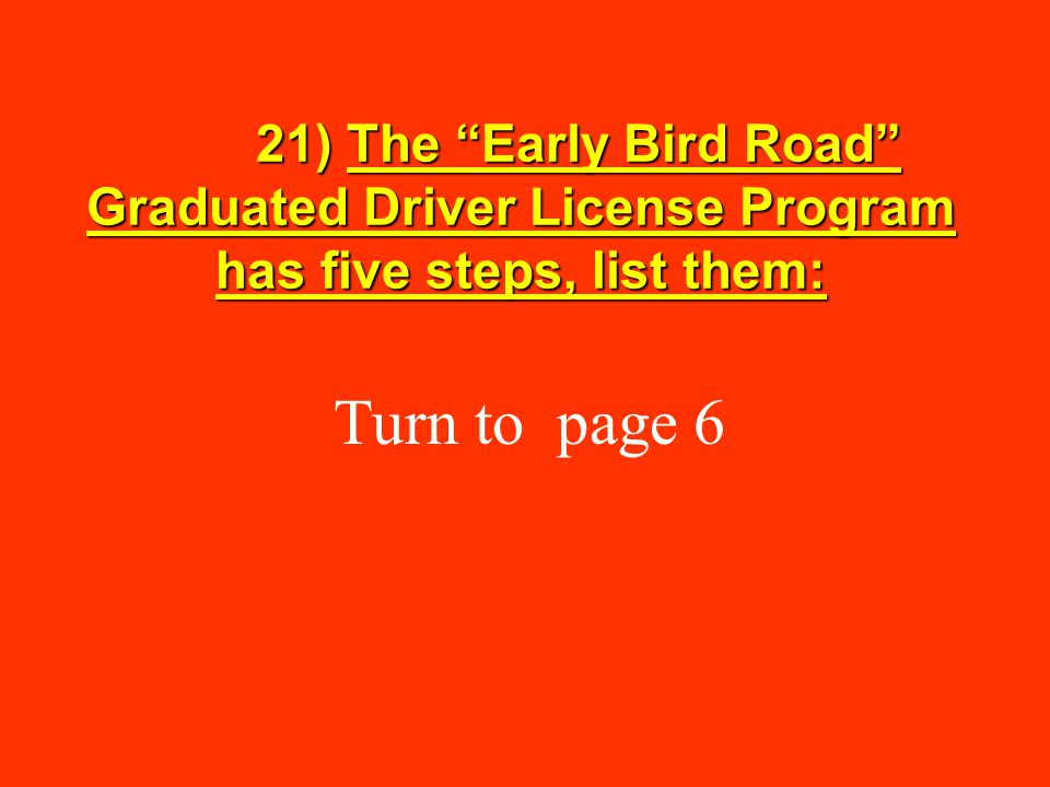 21) The Early Bird Road Graduated Driver License Program has five steps, list them: