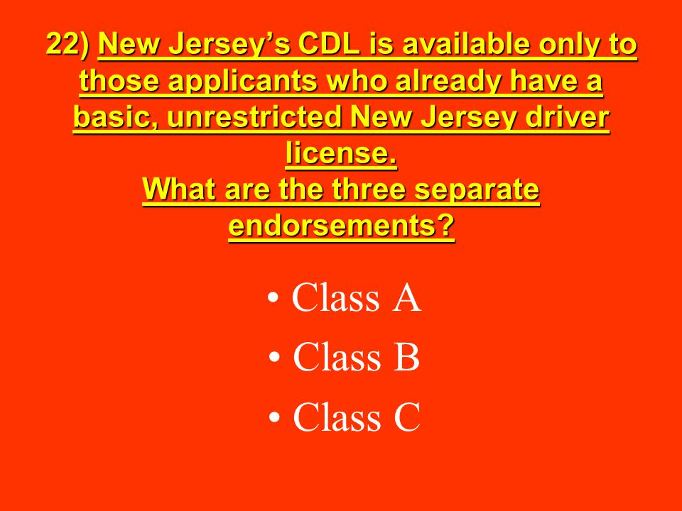 22) New Jersey's CDL is available only to those applicants who already have a basic, unrestricted New Jersey driver license. What are the three separate endorsements