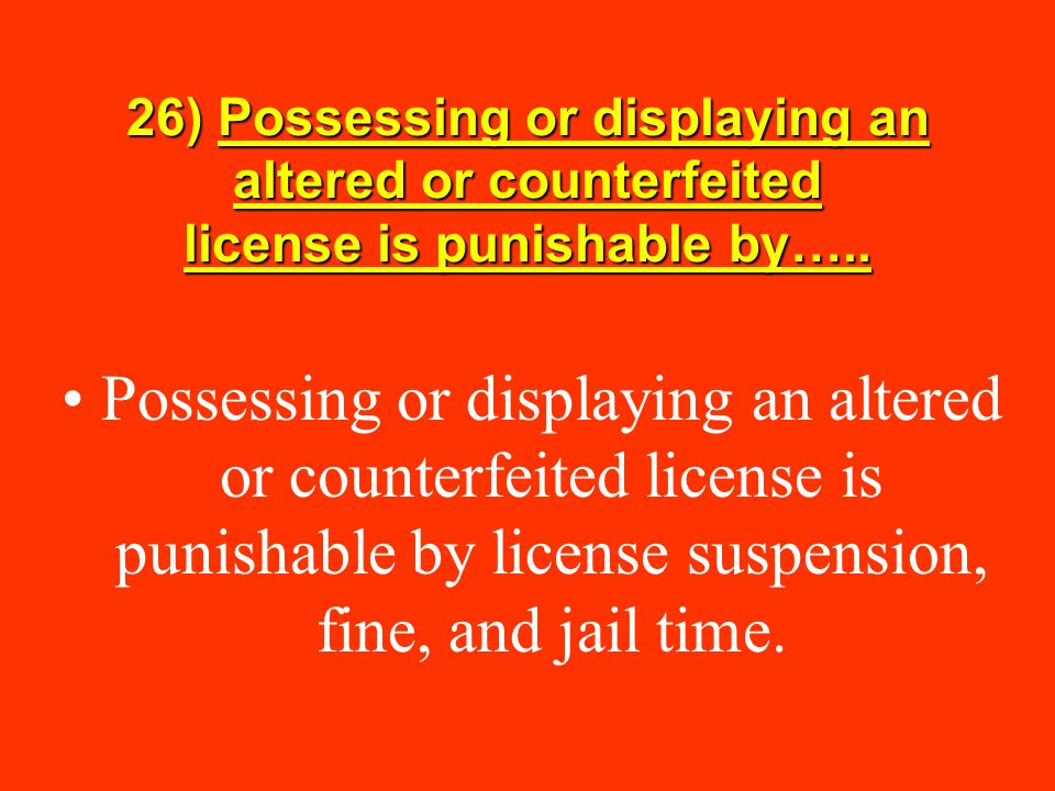 26) Possessing or displaying an altered or counterfeited license is punishable by…..