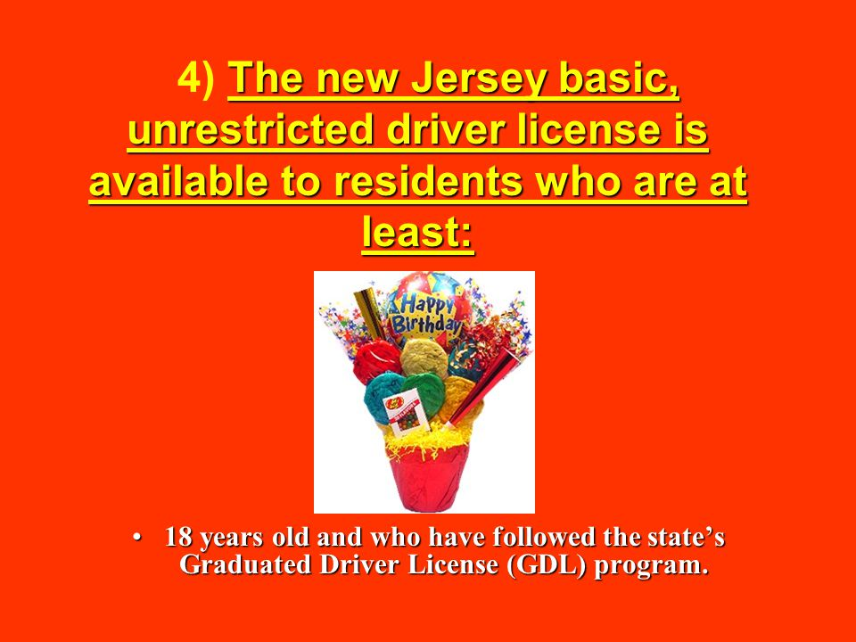 4) The new Jersey basic, unrestricted driver license is available to residents who are at least: