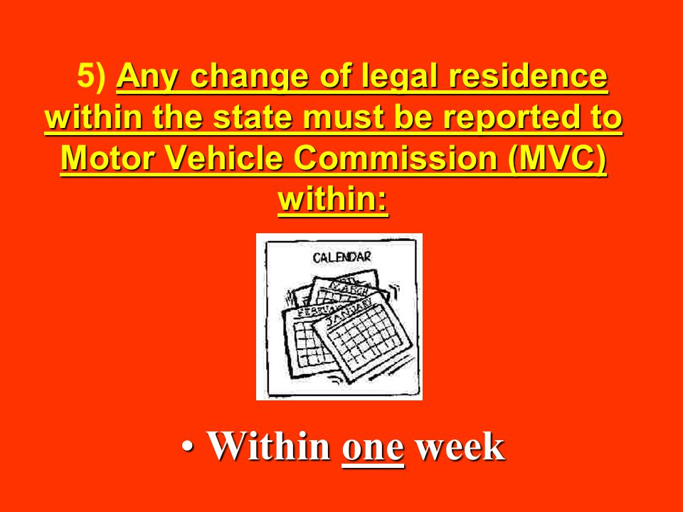 5) Any change of legal residence within the state must be reported to Motor Vehicle Commission (MVC) within: