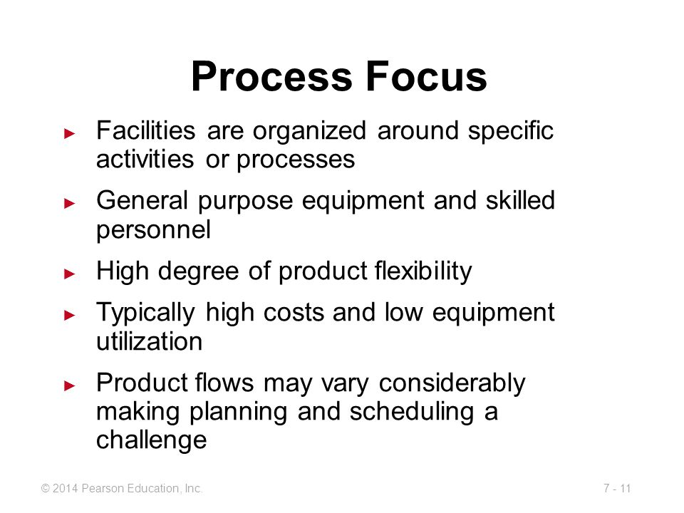 Process Focus Facilities are organized around specific activities or processes. General purpose equipment and skilled personnel.