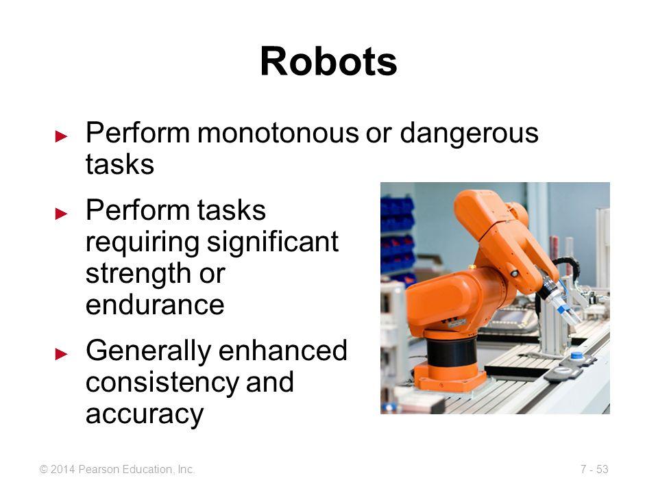 Robots Perform monotonous or dangerous tasks