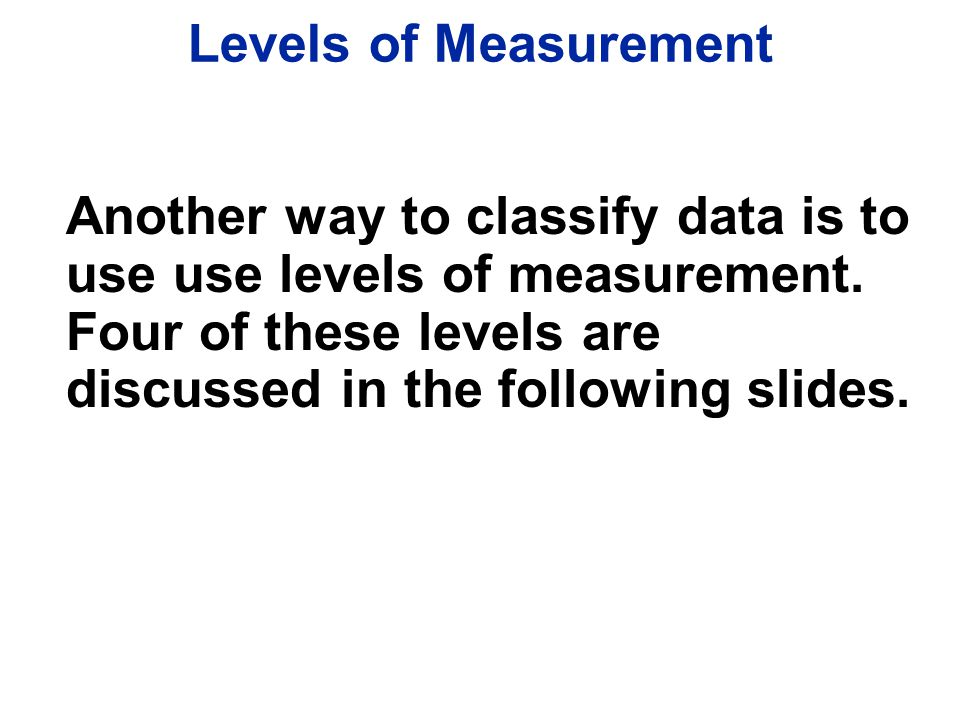 Levels of Measurement Another way to classify data is to use use levels of measurement.