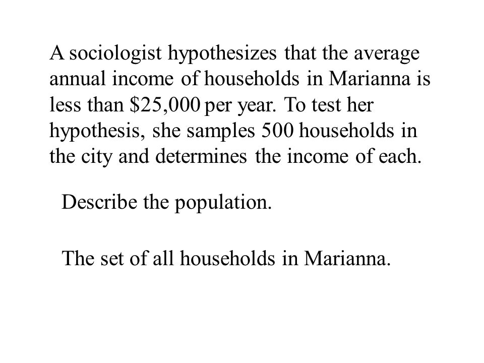 A sociologist hypothesizes that the average annual income of households in Marianna is less than $25,000 per year. To test her hypothesis, she samples 500 households in the city and determines the income of each.
