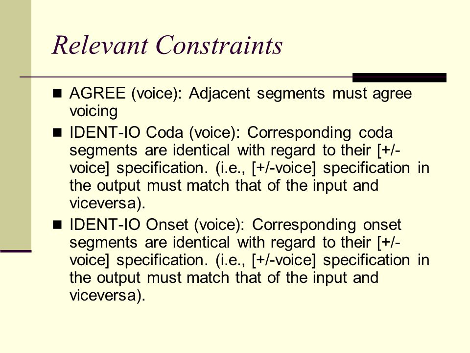 Relevant Constraints AGREE (voice): Adjacent segments must agree voicing.