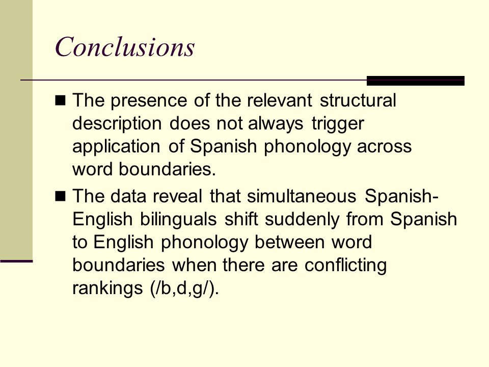 Conclusions The presence of the relevant structural description does not always trigger application of Spanish phonology across word boundaries.