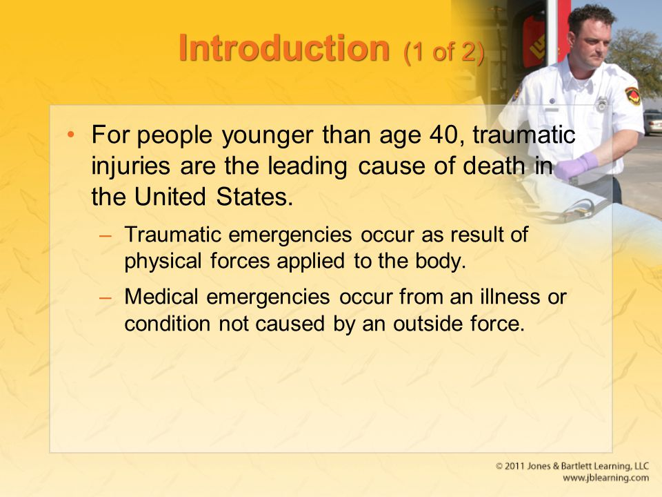 Introduction (1 of 2) For people younger than age 40, traumatic injuries are the leading cause of death in the United States.