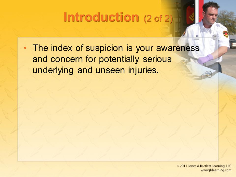 Introduction (2 of 2) The index of suspicion is your awareness and concern for potentially serious underlying and unseen injuries.