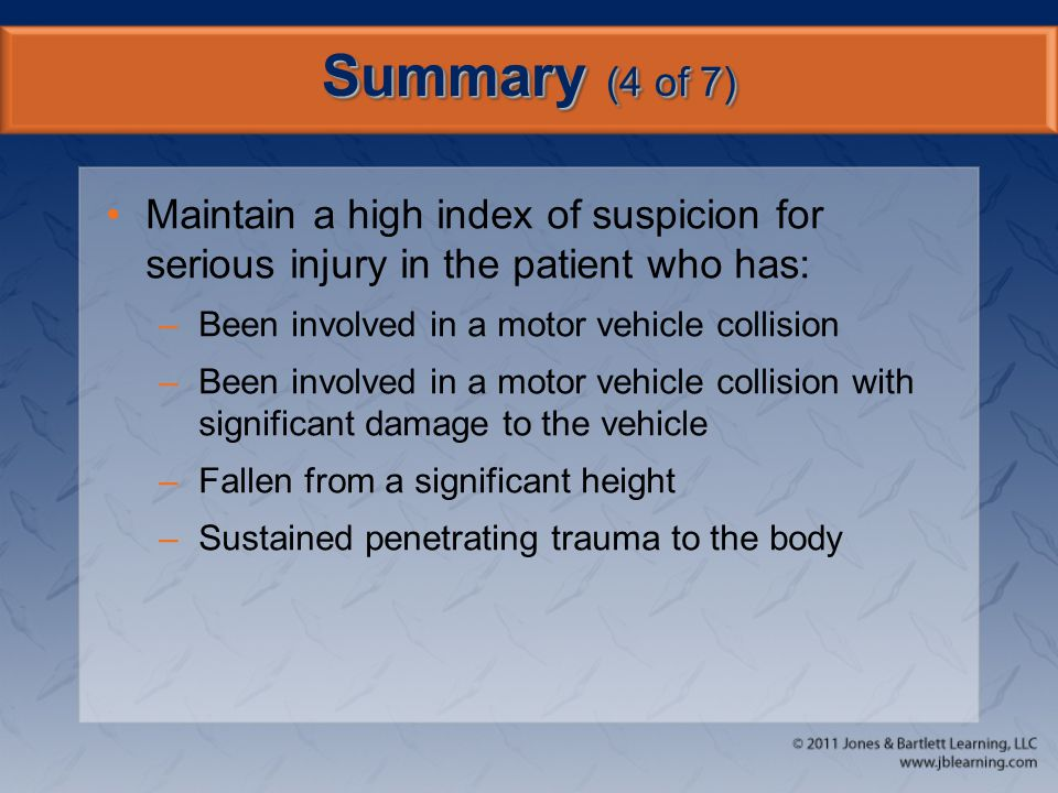 Summary (4 of 7) Maintain a high index of suspicion for serious injury in the patient who has: Been involved in a motor vehicle collision.