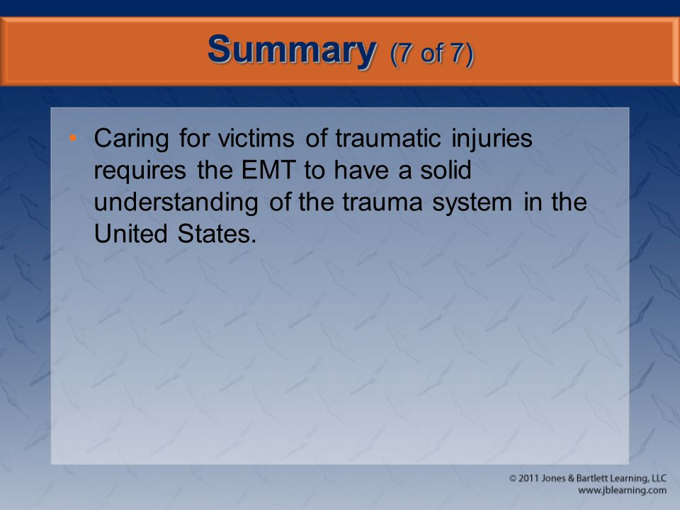 Summary (7 of 7) Caring for victims of traumatic injuries requires the EMT to have a solid understanding of the trauma system in the United States.