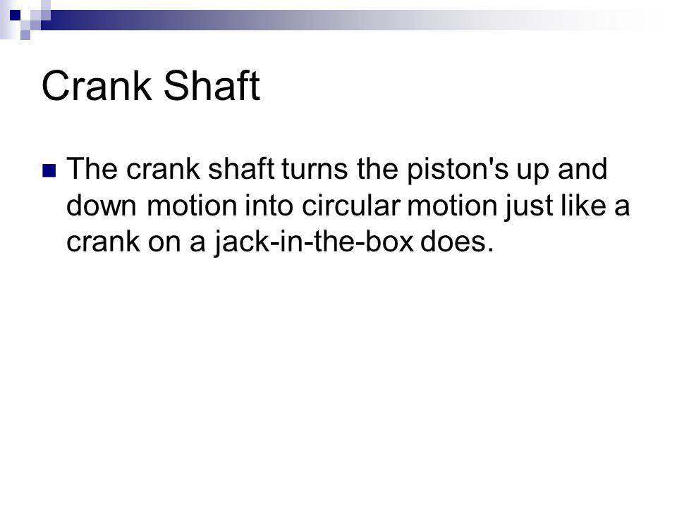 Crank Shaft The crank shaft turns the piston s up and down motion into circular motion just like a crank on a jack-in-the-box does.
