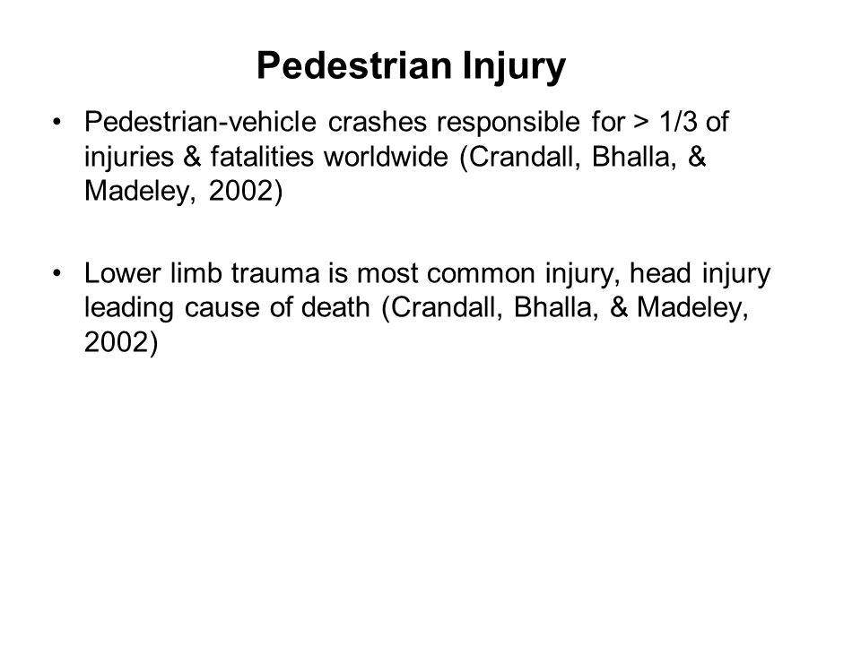 Pedestrian Injury Pedestrian-vehicle crashes responsible for > 1/3 of injuries & fatalities worldwide (Crandall, Bhalla, & Madeley, 2002)