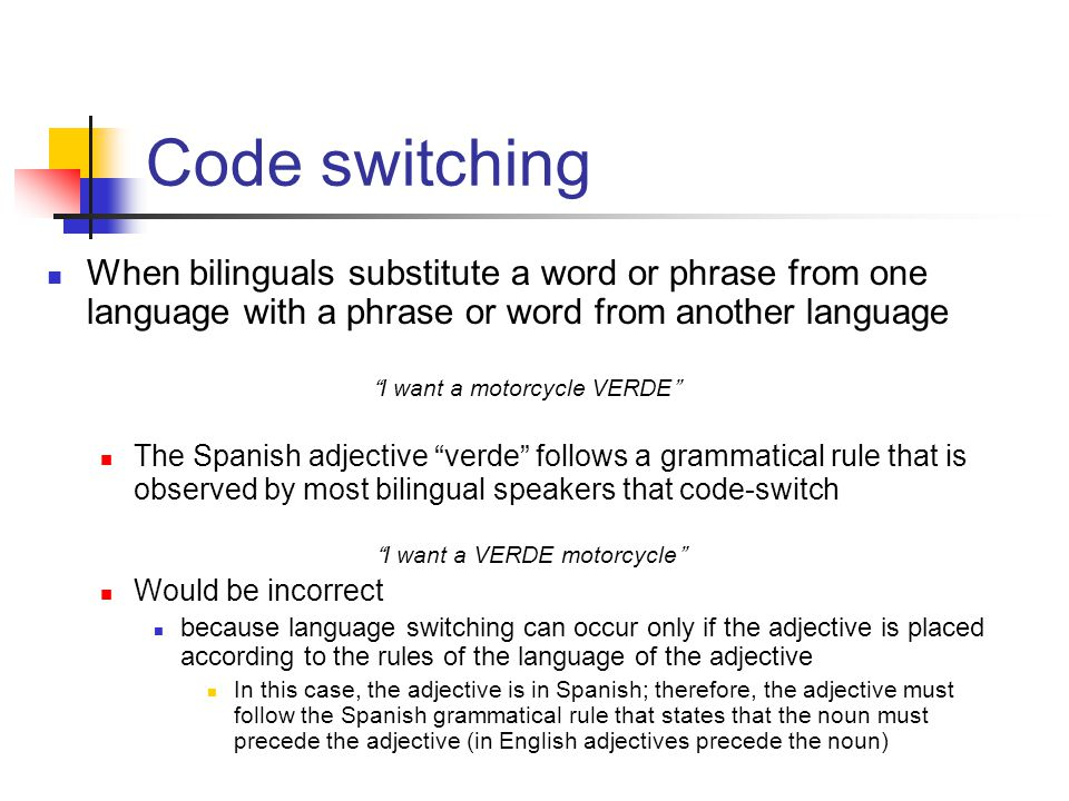 Code switching When bilinguals substitute a word or phrase from one language with a phrase or word from another language.