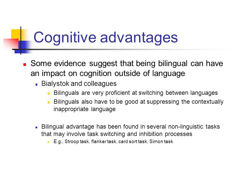 Cognitive advantages Some evidence suggest that being bilingual can have an impact on cognition outside of language.