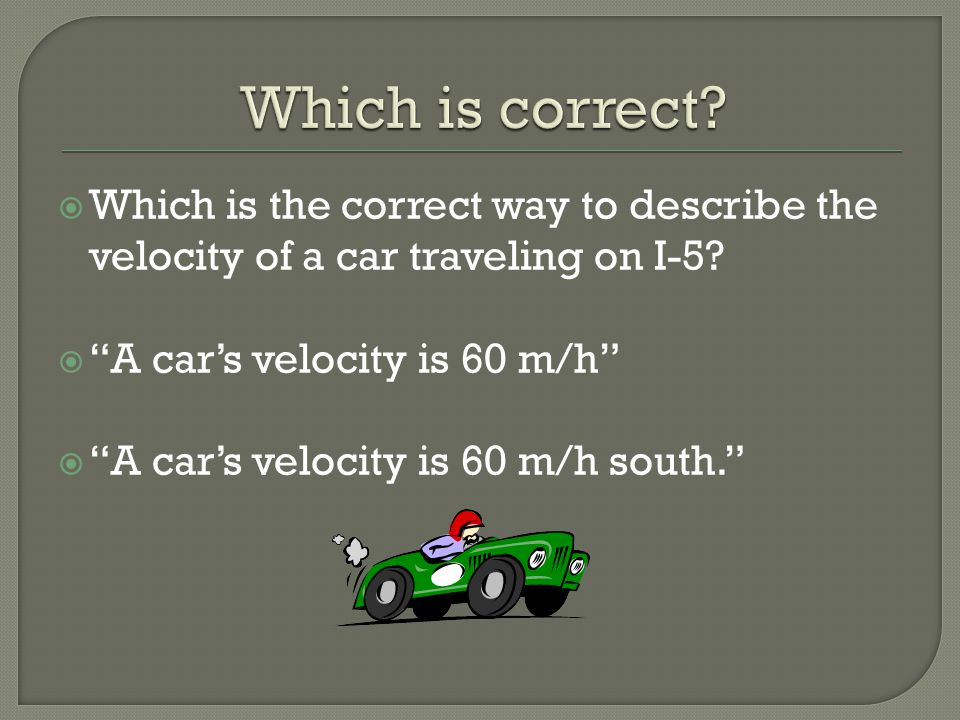 Which is correct Which is the correct way to describe the velocity of a car traveling on I-5 A car's velocity is 60 m/h