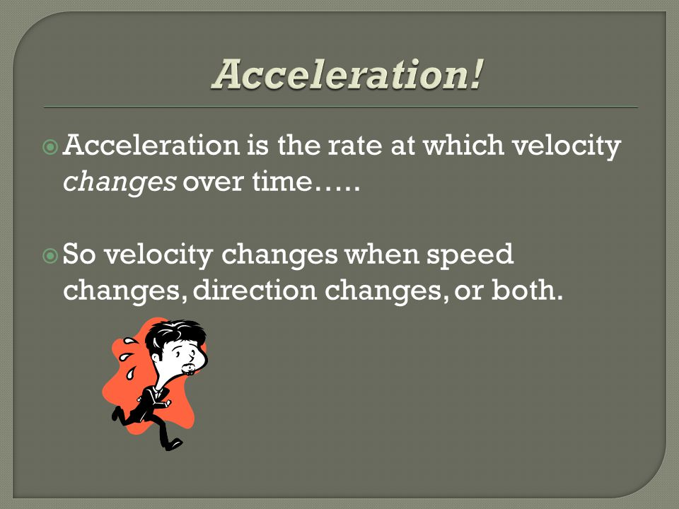 Acceleration. Acceleration is the rate at which velocity changes over time…..