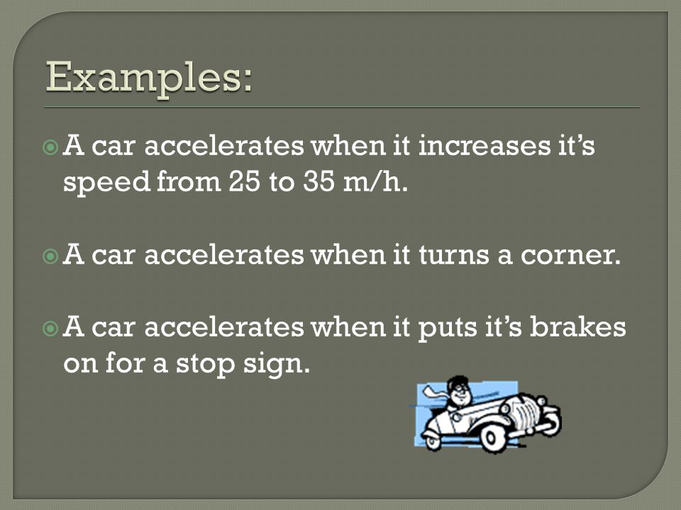 Examples: A car accelerates when it increases it's speed from 25 to 35 m/h. A car accelerates when it turns a corner.