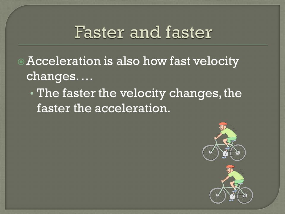Faster and faster Acceleration is also how fast velocity changes. …