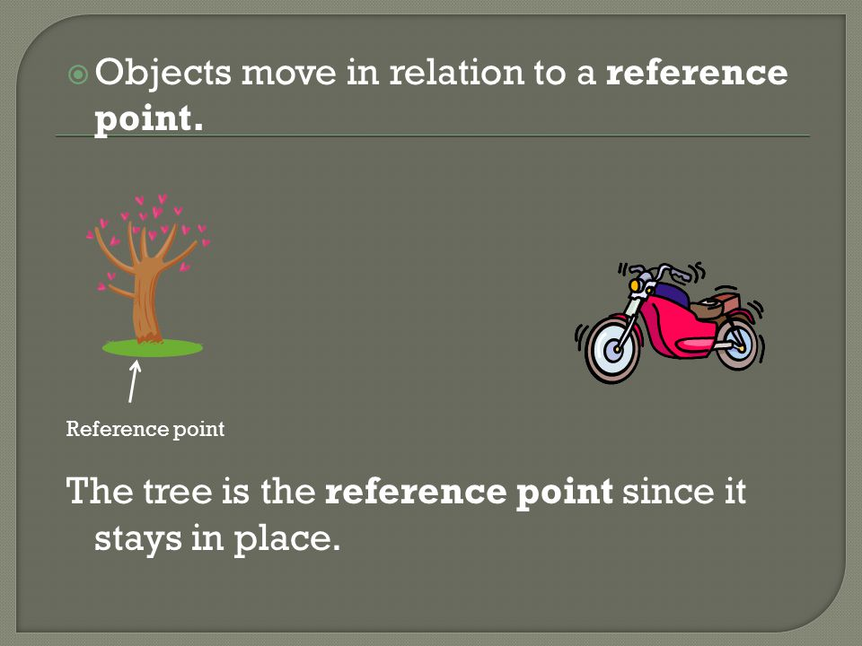 Objects move in relation to a reference point.