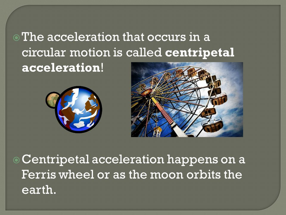 The acceleration that occurs in a circular motion is called centripetal acceleration!
