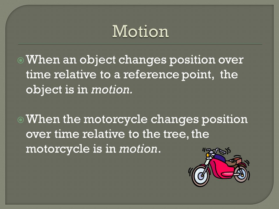 Motion When an object changes position over time relative to a reference point, the object is in motion.