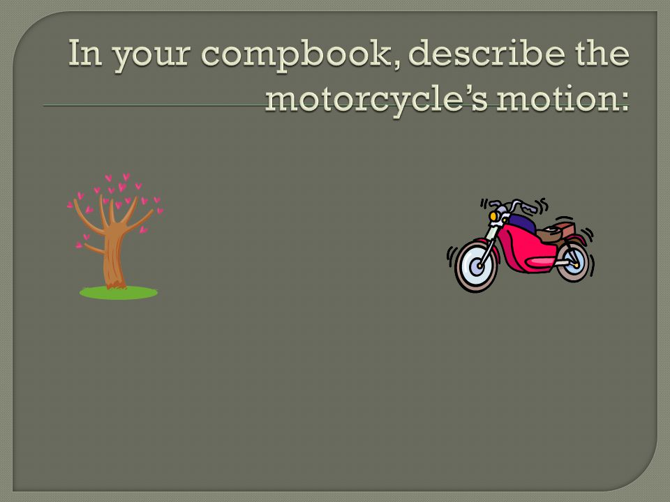 In your compbook, describe the motorcycle's motion: