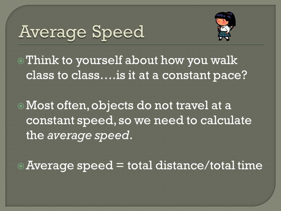 Average Speed Think to yourself about how you walk class to class….is it at a constant pace