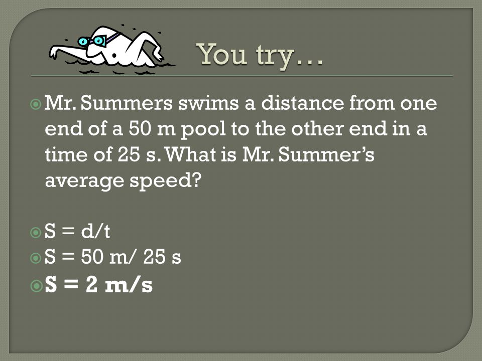 You try… Mr. Summers swims a distance from one end of a 50 m pool to the other end in a time of 25 s. What is Mr. Summer's average speed