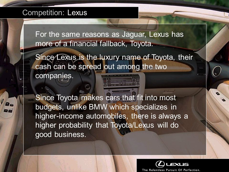 Competition: Lexus For the same reasons as Jaguar, Lexus has more of a financial fallback, Toyota.