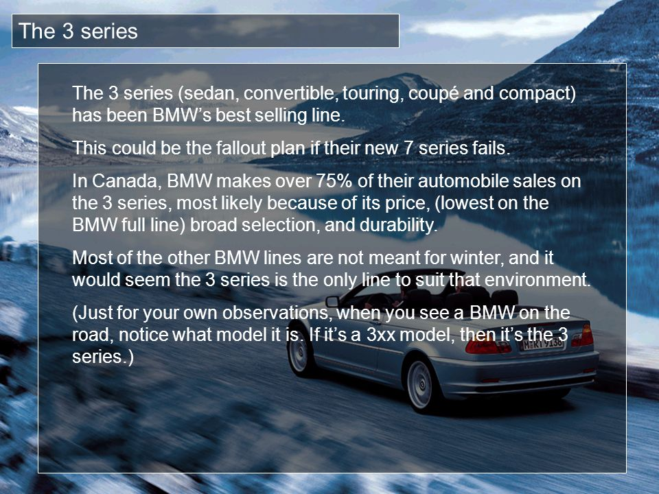 The 3 series The 3 series (sedan, convertible, touring, coupé and compact) has been BMW's best selling line.
