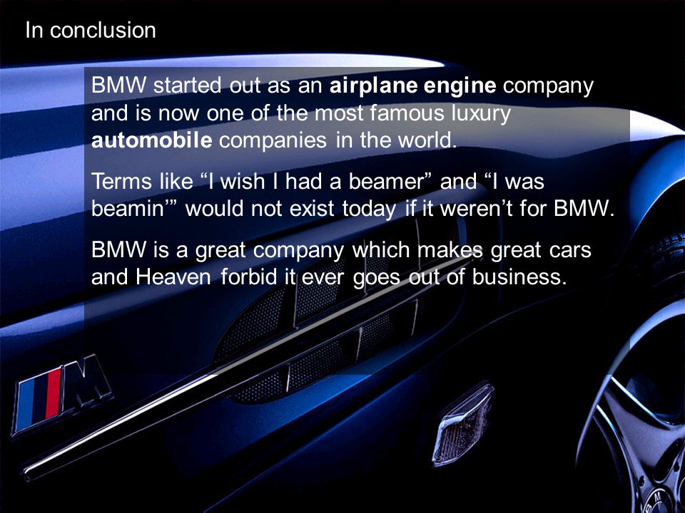 In conclusion BMW started out as an airplane engine company and is now one of the most famous luxury automobile companies in the world.