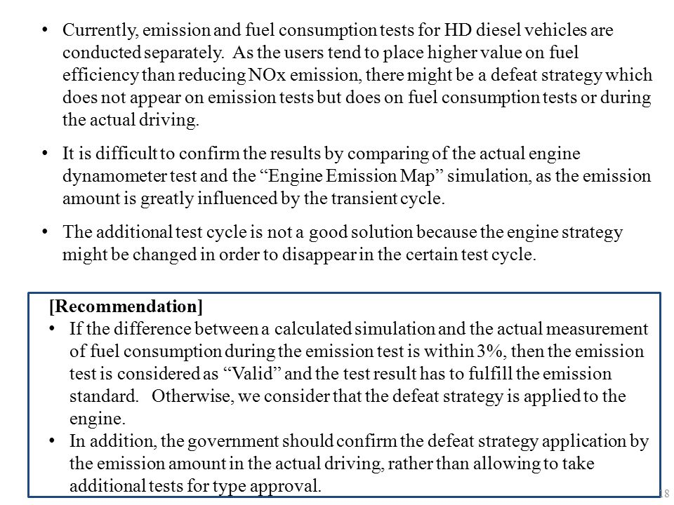 Currently, emission and fuel consumption tests for HD diesel vehicles are conducted separately. As the users tend to place higher value on fuel efficiency than reducing NOx emission, there might be a defeat strategy which does not appear on emission tests but does on fuel consumption tests or during the actual driving.