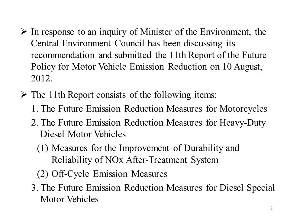 In response to an inquiry of Minister of the Environment, the Central Environment Council has been discussing its recommendation and submitted the 11th Report of the Future Policy for Motor Vehicle Emission Reduction on 10 August, 2012.