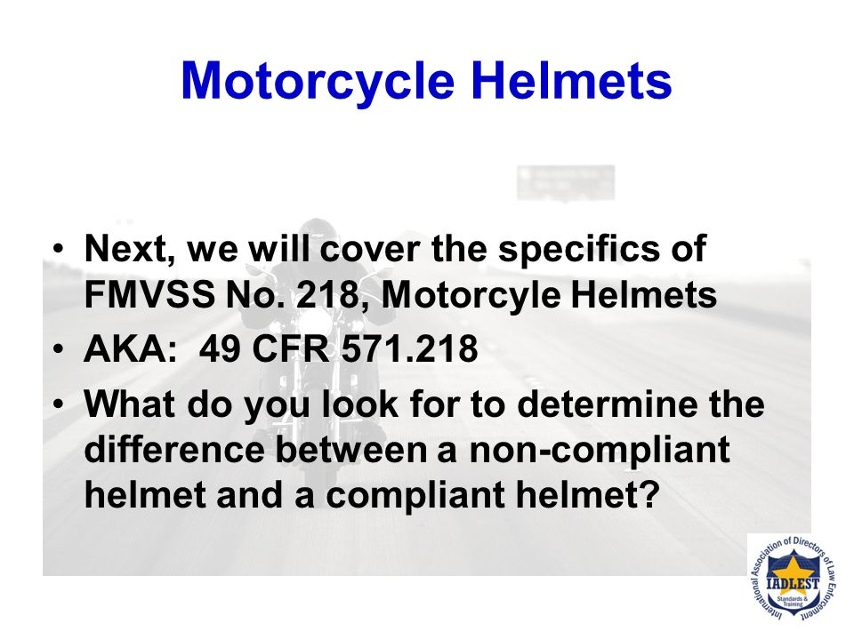 Motorcycle Helmets Next, we will cover the specifics of FMVSS No. 218, Motorcyle Helmets. AKA: 49 CFR 571.218.