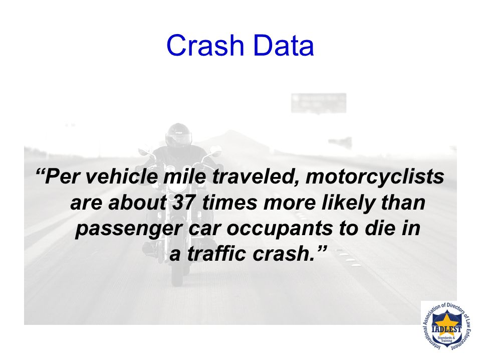 Crash Data Per vehicle mile traveled, motorcyclists are about 37 times more likely than passenger car occupants to die in a traffic crash.
