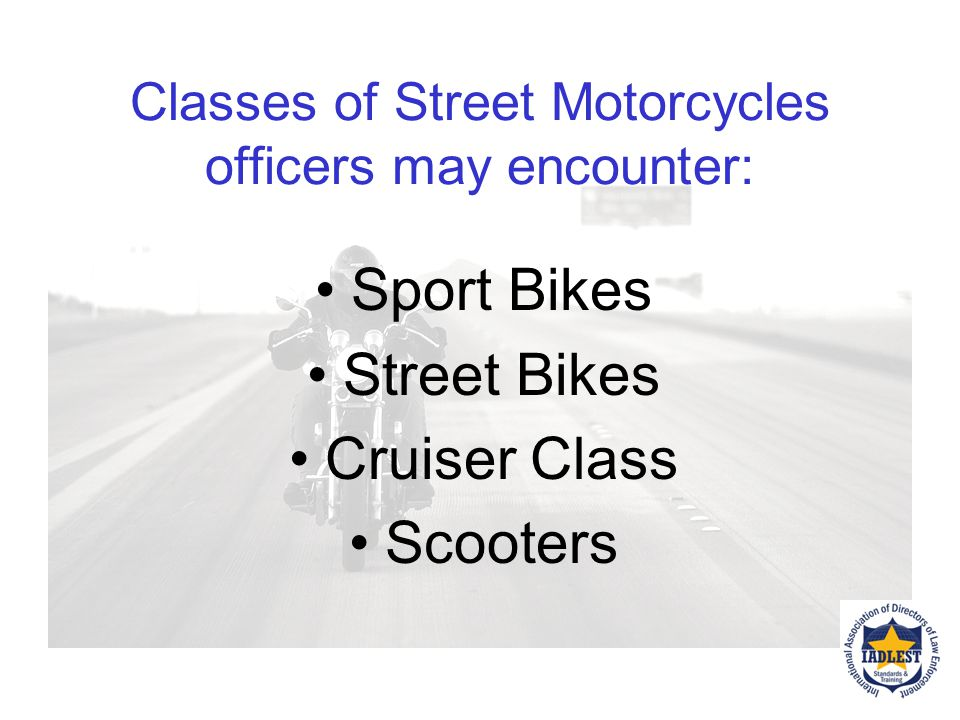 Classes of Street Motorcycles officers may encounter: