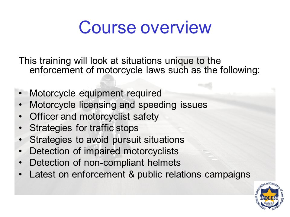 Course overview This training will look at situations unique to the enforcement of motorcycle laws such as the following: