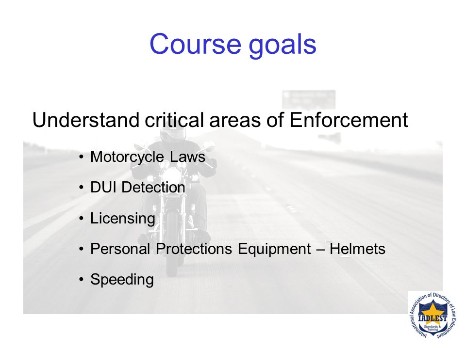 Course goals Understand critical areas of Enforcement Motorcycle Laws