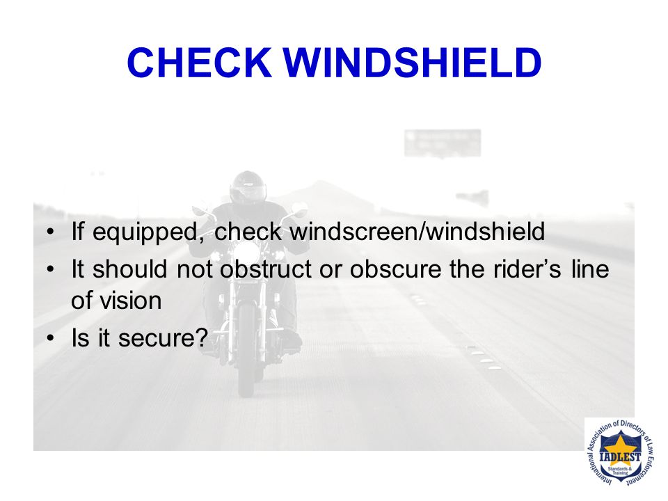 CHECK WINDSHIELD If equipped, check windscreen/windshield