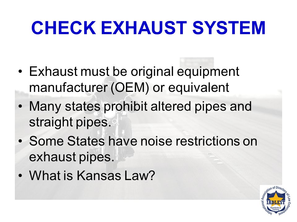 CHECK EXHAUST SYSTEM Exhaust must be original equipment manufacturer (OEM) or equivalent. Many states prohibit altered pipes and straight pipes.
