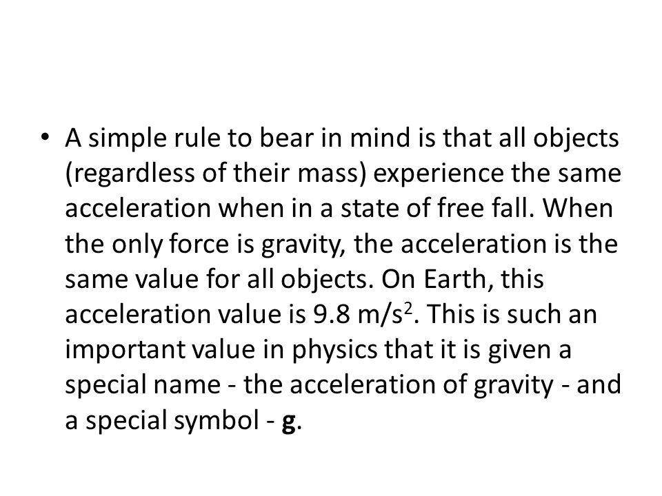 A simple rule to bear in mind is that all objects (regardless of their mass) experience the same acceleration when in a state of free fall.