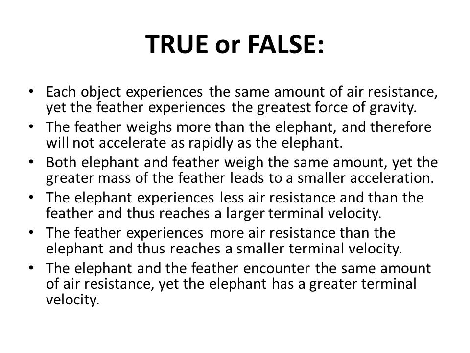 TRUE or FALSE: Each object experiences the same amount of air resistance, yet the feather experiences the greatest force of gravity.