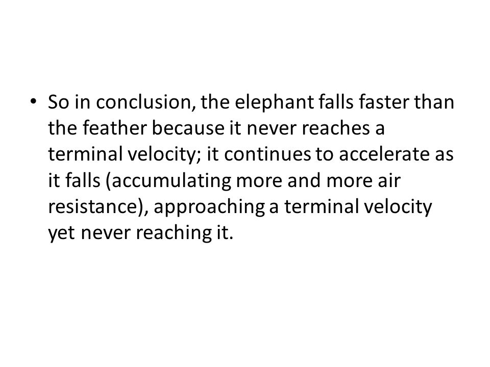 So in conclusion, the elephant falls faster than the feather because it never reaches a terminal velocity; it continues to accelerate as it falls (accumulating more and more air resistance), approaching a terminal velocity yet never reaching it.