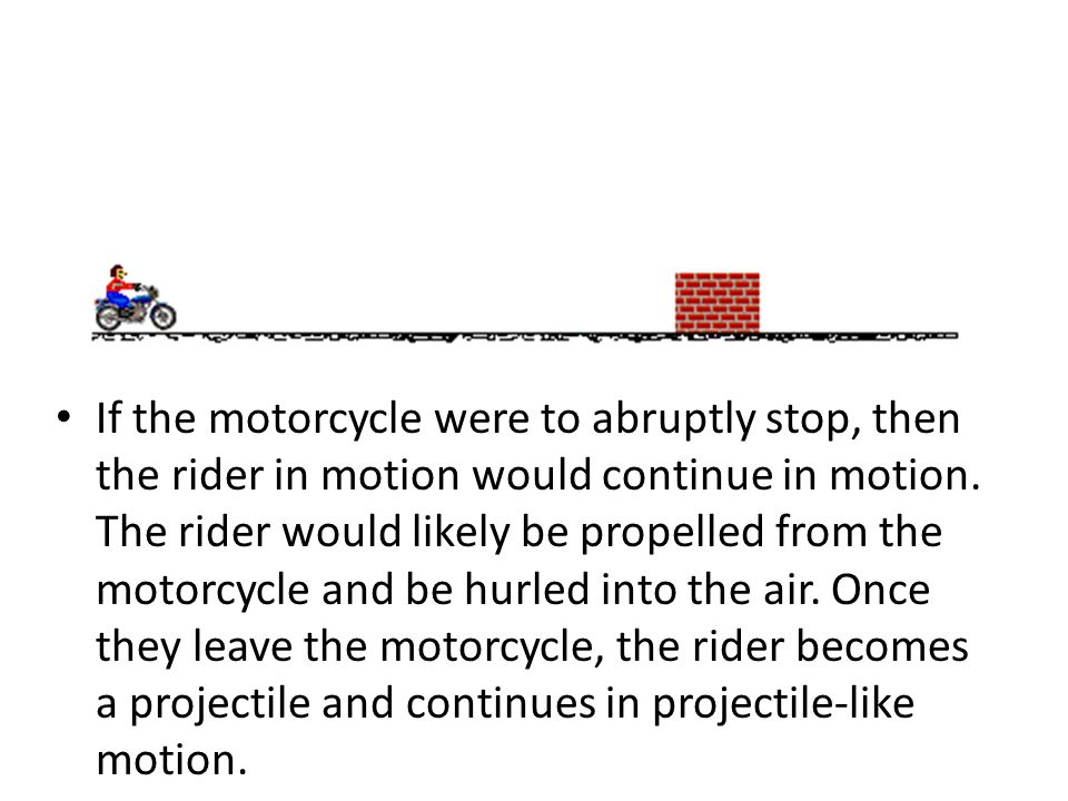 If the motorcycle were to abruptly stop, then the rider in motion would continue in motion. The rider would likely be propelled from the motorcycle and be hurled into the air. Once they leave the motorcycle, the rider becomes a projectile and continues in projectile-like motion.
